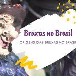 Bruxas no Brasil: Origens da Bruxaria no Brasil